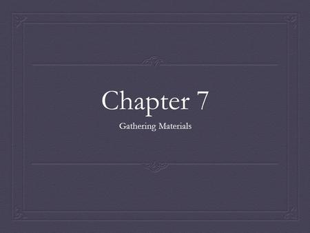 Chapter 7 Gathering Materials. Using Your Own Knowledge and Experience  Focus on topics you know something about or are deeply interested in.  Touch.