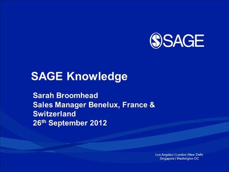 Los Angeles | London | New Delhi Singapore | Washington DC SAGE Knowledge Sarah Broomhead Sales Manager Benelux, France & Switzerland 26 th September 2012.