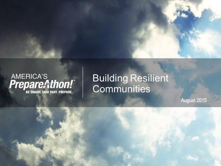 Building Resilient Communities August 2015.  Award-winning grassroots campaign for action  Emphasis on increasing emergency preparedness through hazard-specific.