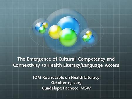 The Emergence of Cultural Competency and Connectivity to Health Literacy/Language Access IOM Roundtable on Health Literacy October 19, 2015 Guadalupe Pacheco,