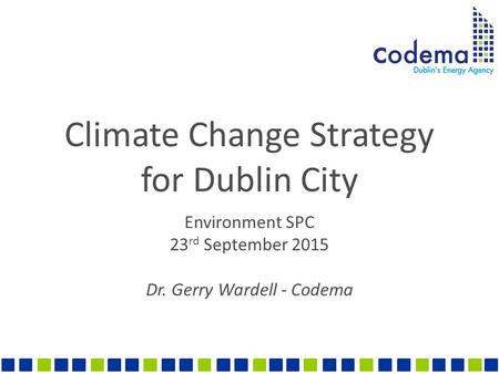 Climate Change Strategy for Dublin City Environment SPC 23 rd September 2015 Dr. Gerry Wardell - Codema.