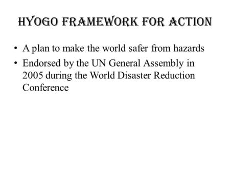 HYOGO FRAMEWORK FOR ACTION A plan to make the world safer from hazards Endorsed by the UN General Assembly in 2005 during the World Disaster Reduction.