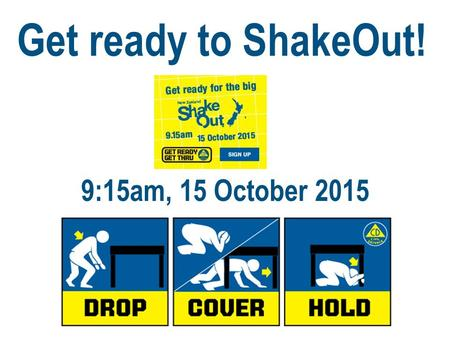 Get ready to ShakeOut! 9:15am, 15 October 2015. During this lecture/tutorial or staff meeting, we will be conducting an exercise drill. When you see the.