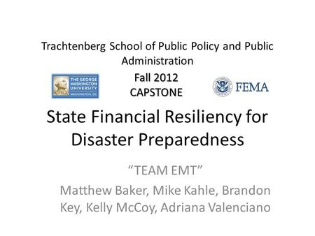 "State Financial Resiliency for Disaster Preparedness ""TEAM EMT"" Matthew Baker, Mike Kahle, Brandon Key, Kelly McCoy, Adriana Valenciano Trachtenberg School."