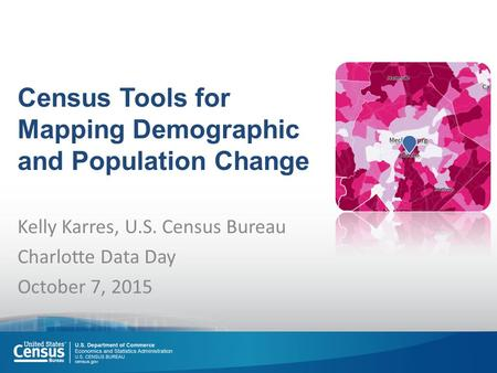 Census Tools for Mapping Demographic and Population Change Kelly Karres, U.S. Census Bureau Charlotte Data Day October 7, 2015.