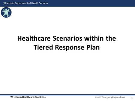 Wisconsin Healthcare Coalitions Health Emergency Preparedness Wisconsin Department of Health Services Healthcare Scenarios within the Tiered Response Plan.