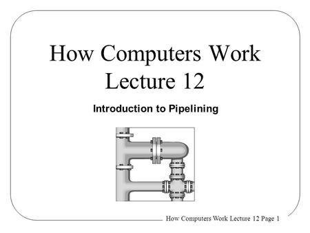 How Computers Work Lecture 12 Page 1 How Computers Work Lecture 12 Introduction to Pipelining.