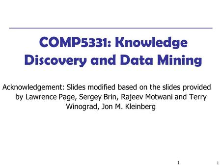 1 1 COMP5331: Knowledge Discovery and Data Mining Acknowledgement: Slides modified based on the slides provided by Lawrence Page, Sergey Brin, Rajeev Motwani.