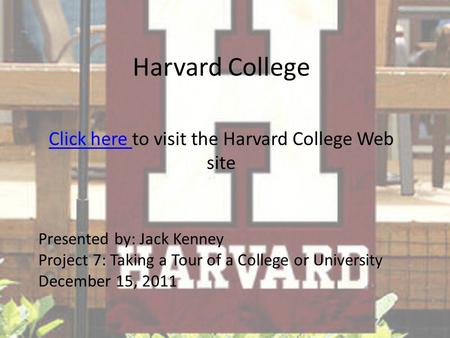 Harvard College Click here Click here to visit the Harvard College Web site Presented by: Jack Kenney Project 7: Taking a Tour of a College or University.