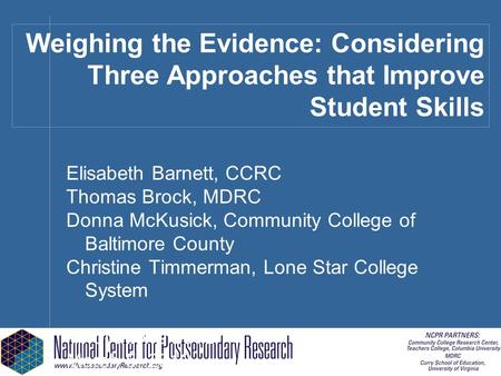 Weighing the Evidence: Considering Three Approaches that Improve Student Skills Elisabeth Barnett, CCRC Thomas Brock, MDRC Donna McKusick, Community College.