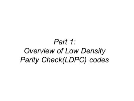 Part 1: Overview of Low Density Parity Check(LDPC) codes.