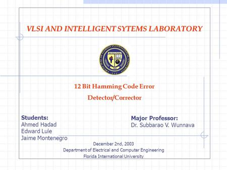 VLSI AND INTELLIGENT SYTEMS LABORATORY 12 Bit Hamming Code Error Detector/Corrector December 2nd, 2003 Department of Electrical and Computer Engineering.