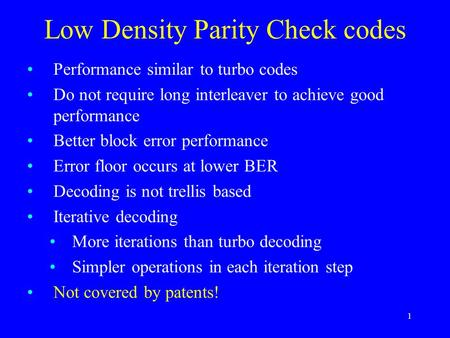 1 Low Density Parity Check codes Performance similar to turbo codes Do not require long interleaver to achieve good performance Better block error performance.