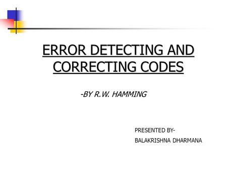 ERROR DETECTING AND CORRECTING CODES -BY R.W. HAMMING PRESENTED BY- BALAKRISHNA DHARMANA.