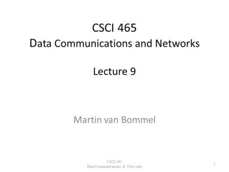 CSCI 465 D ata Communications and Networks Lecture 9 Martin van Bommel CSCI 465 Data Communications & Networks 1.