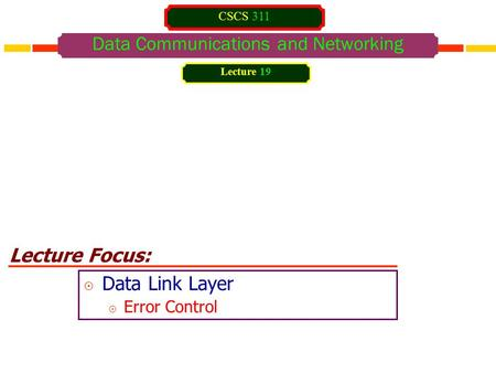 Lecture Focus: Data Communications and Networking  Data Link Layer  Error Control Lecture 19 CSCS 311.