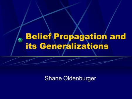 Belief Propagation and its Generalizations Shane Oldenburger.