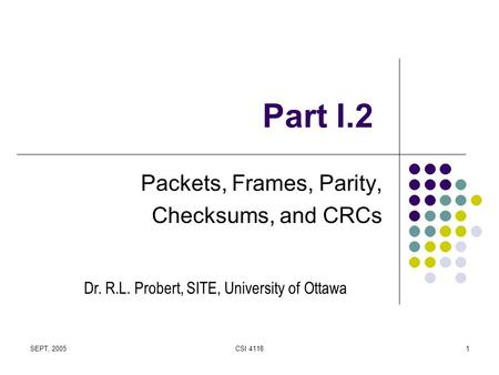 SEPT, 2005CSI 41181 Part I.2 Packets, Frames, Parity, Checksums, and CRCs Dr. R.L. Probert, SITE, University of Ottawa.