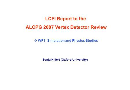 Vertex Detector Review, Fermilab, 25 th October 2007Sonja Hillert (Oxford) p. 0 LCFI Report to the ALCPG 2007 Vertex Detector Review Sonja Hillert (Oxford.