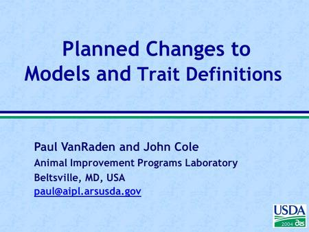 Paul VanRaden and John Cole Animal Improvement Programs Laboratory Beltsville, MD, USA 2004 Planned Changes to Models and Trait Definitions.
