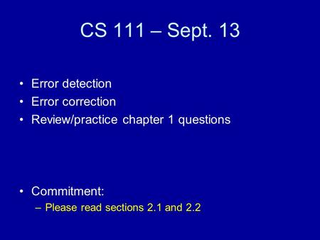 CS 111 – Sept. 13 Error detection Error correction Review/practice chapter 1 questions Commitment: –Please read sections 2.1 and 2.2.