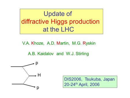 Update of diffractive Higgs production at the LHC V.A. Khoze, A.D. Martin, M.G. Ryskin A.B. Kaidalov and W.J. Stirling DIS2006, Tsukuba, Japan 20-24 th.