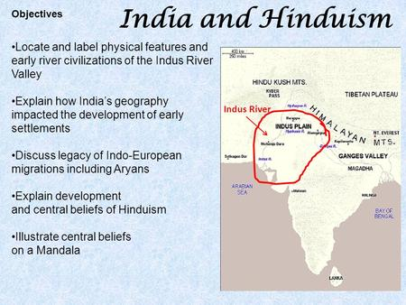 India and Hinduism Locate and label physical features and early river civilizations of the Indus River Valley Explain how India's geography impacted the.
