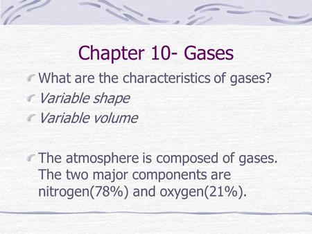 Chapter 10- Gases What are the characteristics of gases? Variable shape Variable volume The atmosphere is composed of gases. The two major components.