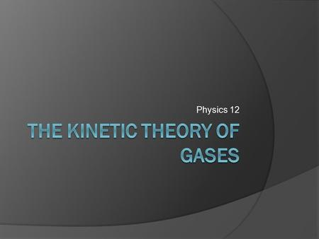 Physics 12. Objectives  Define pressure.  State the assumptions of the kinetic model of an ideal gas.  State that temperature is a measure of the average.