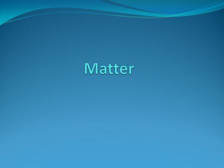 Matter is anything that takes up space and has weight.