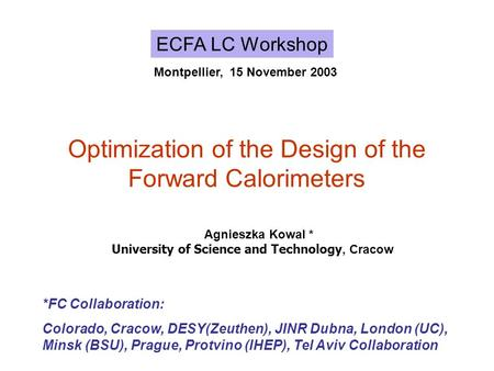 Optimization of the Design of the Forward Calorimeters ECFA LC Workshop Montpellier, 15 November 2003 *FC Collaboration: Colorado, Cracow, DESY(Zeuthen),