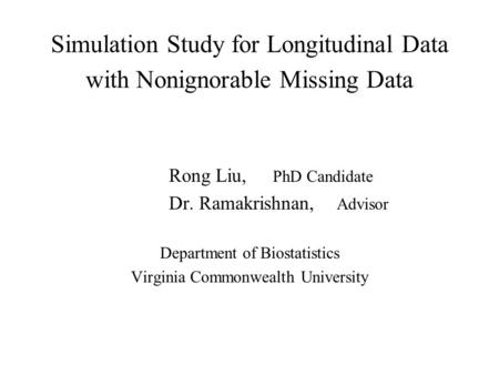 Simulation Study for Longitudinal Data with Nonignorable Missing Data Rong Liu, PhD Candidate Dr. Ramakrishnan, Advisor Department of Biostatistics Virginia.