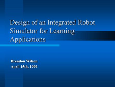 Design of an Integrated Robot Simulator for Learning Applications Brendon Wilson April 15th, 1999.