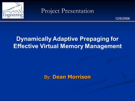 Project Presentation By: Dean Morrison 12/6/2006 Dynamically Adaptive Prepaging for Effective Virtual Memory Management.