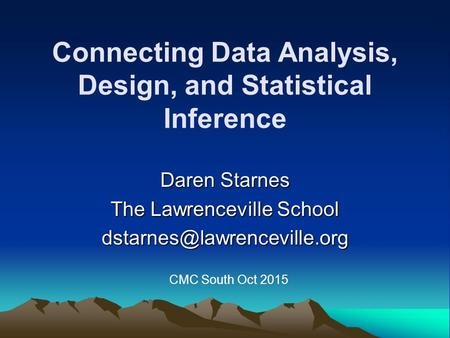 Connecting Data Analysis, Design, and Statistical Inference Daren Starnes The Lawrenceville School CMC South Oct 2015.