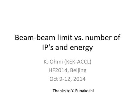 Beam-beam limit vs. number of IP's and energy K. Ohmi (KEK-ACCL) HF2014, Beijing Oct 9-12, 2014 Thanks to Y. Funakoshi.