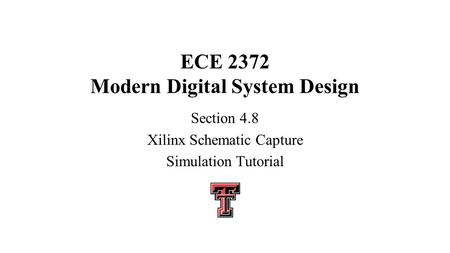 ECE 2372 Modern Digital System Design Section 4.8 Xilinx Schematic Capture Simulation Tutorial.
