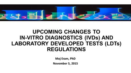 UPCOMING CHANGES TO IN-VITRO DIAGNOSTICS (IVDs) AND LABORATORY DEVELOPED TESTS (LDTs) REGULATIONS Moj Eram, PhD November 5, 2015.