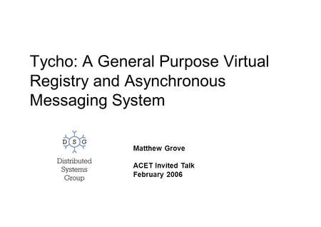 Tycho: A General Purpose Virtual Registry and Asynchronous Messaging System Matthew Grove ACET Invited Talk February 2006.
