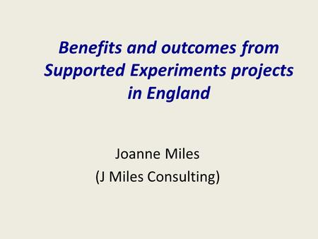 Benefits and outcomes from Supported Experiments projects in England Joanne Miles (J Miles Consulting)