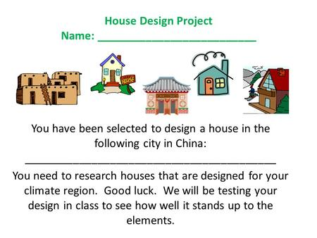 House Design Project Name: __________________________ You have been selected to design a house in the following city in China: _________________________________________.