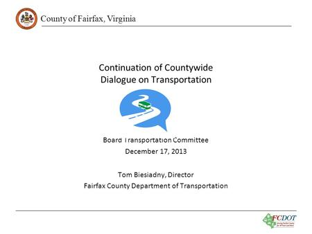 County of Fairfax, Virginia Continuation of Countywide Dialogue on Transportation Board Transportation Committee December 17, 2013 Tom Biesiadny, Director.