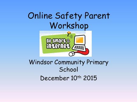 Online Safety Parent Workshop Windsor Community Primary School December 10 th 2015.