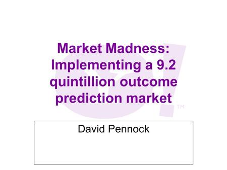 Market Madness: Implementing a 9.2 quintillion outcome prediction market David Pennock.