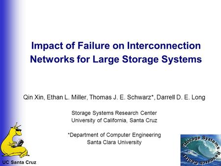 UC Santa Cruz Impact of Failure on Interconnection Networks for Large Storage Systems Qin Xin, Ethan L. Miller, Thomas J. E. Schwarz*, Darrell D. E. Long.