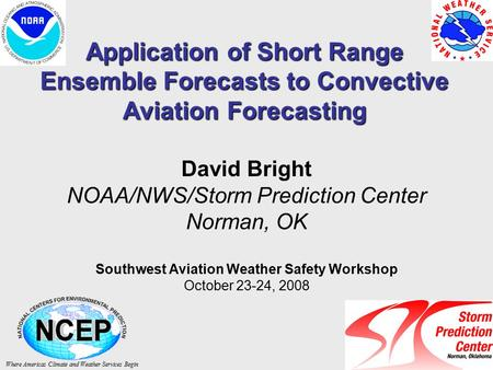 Application of Short Range Ensemble Forecasts to Convective Aviation Forecasting David Bright NOAA/NWS/Storm Prediction Center Norman, OK Southwest Aviation.
