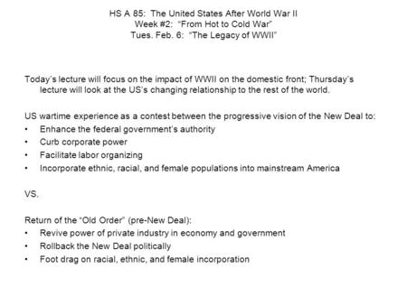 "HS A 85: The United States After World War II Week #2: ""From Hot to Cold War"" Tues. Feb. 6: ""The Legacy of WWII"" Today's lecture will focus on the impact."