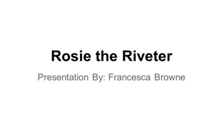 Rosie the Riveter Presentation By: Francesca Browne.