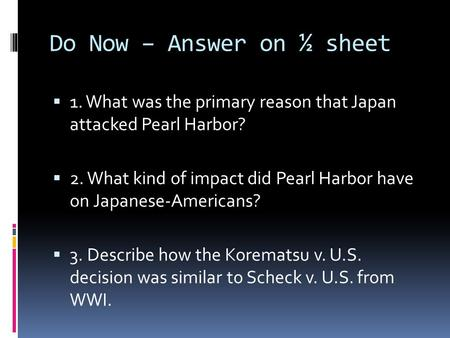 Do Now – Answer on ½ sheet  1. What was the primary reason that Japan attacked Pearl Harbor?  2. What kind of impact did Pearl Harbor have on Japanese-Americans?