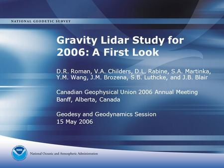 Gravity Lidar Study for 2006: A First Look D.R. Roman, V.A. Childers, D.L. Rabine, S.A. Martinka, Y.M. Wang, J.M. Brozena, S.B. Luthcke, and J.B. Blair.